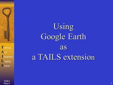 TAILS Phase 5 TAILSTAILS racking ntegrated ogging ystem nd 1 Using Google Earth as a TAILS extensio n.