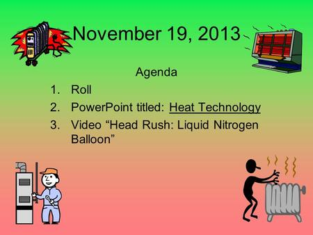 "November 19, 2013 Agenda 1.Roll 2.PowerPoint titled: Heat Technology 3.Video ""Head Rush: Liquid Nitrogen Balloon"""