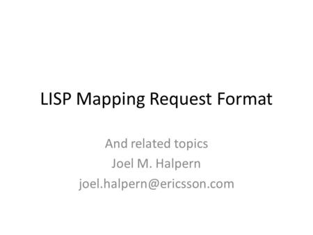 LISP Mapping Request Format And related topics Joel M. Halpern