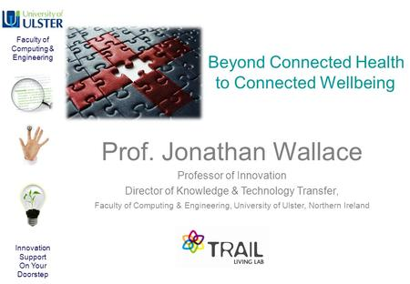 Beyond Connected Health to Connected Wellbeing Prof. Jonathan Wallace Professor of Innovation Director of Knowledge & Technology Transfer, Faculty of Computing.