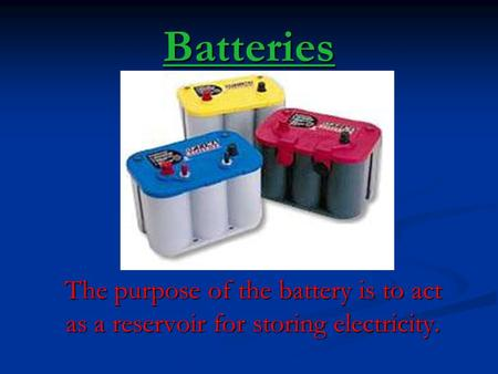 Batteries The purpose of the battery is to act as a reservoir for storing electricity.