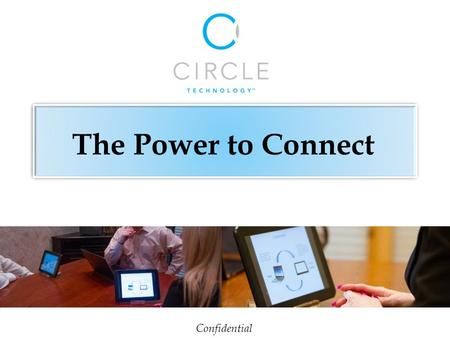 Confidential The Power to Connect. On-the-go presentations in client's office and outside meeting locations are made professional and worry free. CircleMobile.