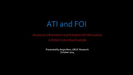 ATI and FOI Access to Information and Freedom of Information A British Columbia Example Presented by Angie Bain, UBCIC Research October 2014.