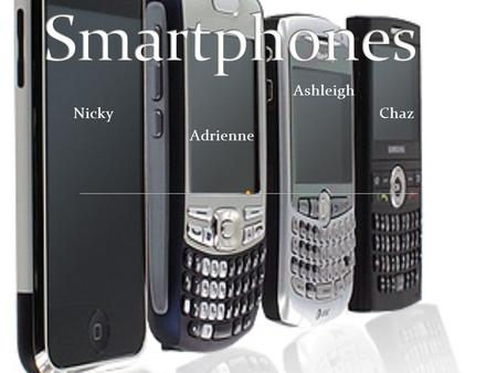Ashleigh Nicky Chaz Adrienne. Definition of a smart phone: a mobile phone with advance features such as; internet, text messaging, e- mail, built in camera,