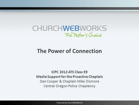 The Power of Connection ICPC 2012 ATS Class E9 Media Support for the Proactive Chaplain Dan Cooper & Chaplain Mike Dismore Central Oregon Police Chaplaincy.