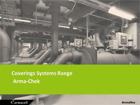 Coverings Systems Range Arma-Chek. Covering Systems 2 Main target: provide UV protection and increase the insulation life expectancy reduce risk of CUI.