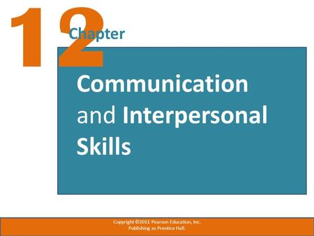 12 Chapter Communication and Interpersonal Skills Copyright ©2011 Pearson Education, Inc. Publishing as Prentice Hall.