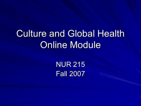 Culture and Global Health Online Module NUR 215 Fall 2007.