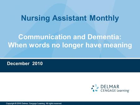 Nursing Assistant Monthly Copyright © 2010 Delmar, Cengage Learning. All rights reserved. Communication and Dementia: When words no longer have meaning.