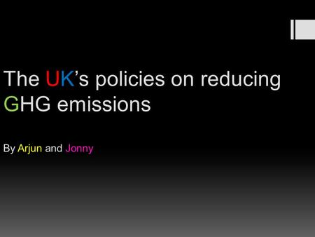 The UK's policies on reducing GHG emissions By Arjun and Jonny.