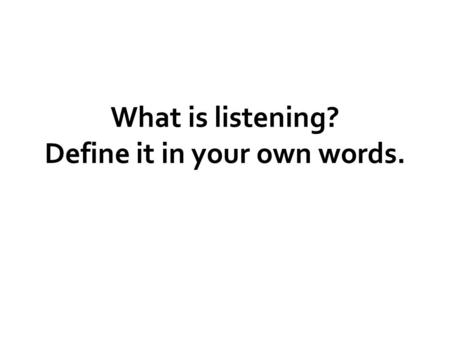 What is listening? Define it in your own words.. Listening is an active, purposeful process of making sense of what we hear.