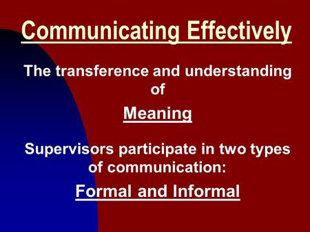 1 Communicating Effectively The transference and understanding of Meaning Supervisors participate in two types of communication: Formal and Informal.