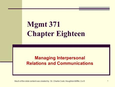 1 Mgmt 371 Chapter Eighteen Managing Interpersonal Relations and Communications Much of the slide content was created by Dr, Charlie Cook, Houghton Mifflin,