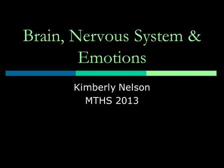 Brain, Nervous System & Emotions Kimberly Nelson MTHS 2013.