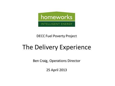 Ben Craig, Operations Director 25 April 2013 DECC Fuel Poverty Project The Delivery Experience.
