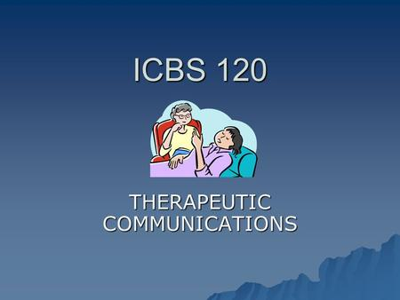 ICBS 120 THERAPEUTIC COMMUNICATIONS Why is Communication in Healthcare Important? 1. It is something we do every day as healthcare professionals. healthcare.