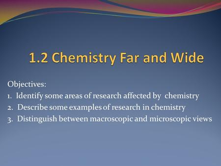 Objectives: 1. Identify some areas of research affected by chemistry 2. Describe some examples of research in chemistry 3. Distinguish between macroscopic.