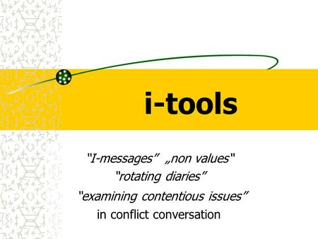 "I-tools ""I-messages"" ""non values"" ""rotating diaries"" ""examining contentious issues"" in conflict conversation."