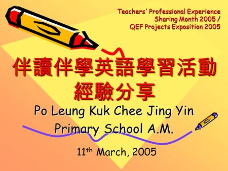 伴讀伴學英語學習活動 經驗分享 Po Leung Kuk Chee Jing Yin Primary School A.M. 11 th March, 2005 Teachers' Professional Experience Sharing Month 2005 / QEF Projects Exposition.