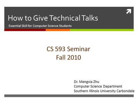  How to Give Technical Talks Essential Skill for Computer Science Students Dr. Mengxia Zhu Computer Science Department Southern Illinois University Carbondale.