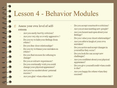 Lesson 4 - Behavior Modules 4 Assess your own level of self- esteem –Are you easily hurt by criticism? –Are you very shy or overly aggressive.? –Do you.