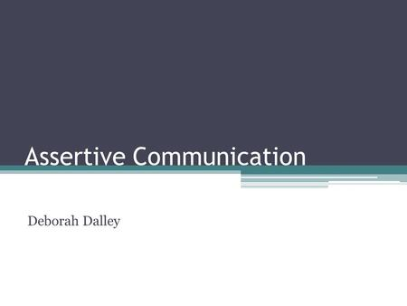 Assertive Communication Deborah Dalley. Hopes and Concerns What do you hope you get from today? What are your concerns about today?