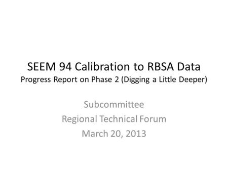 SEEM 94 Calibration to RBSA Data Progress Report on Phase 2 (Digging a Little Deeper) Subcommittee Regional Technical Forum March 20, 2013.