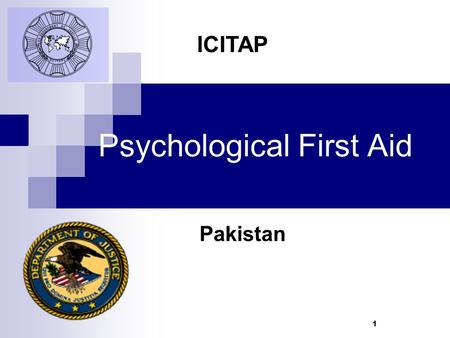1 Psychological First Aid Pakistan ICITAP. Learning Objectives  Recognize the impact and importance of Psychological First Aid  Offer practical assistance.