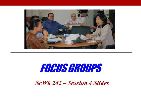 FOCUS GROUPS ScWk 242 – Session 4 Slides. When to Use Focus Groups? Definition: Focus groups are a small group of a selected population that are asked.