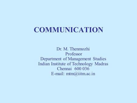 COMMUNICATION Dr. M. Thenmozhi Professor Department of Management Studies Indian Institute of Technology Madras Chennai 600 036