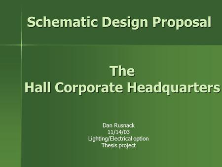 Schematic Design Proposal Dan Rusnack 11/14/03 Lighting/Electrical option Thesis project The Hall Corporate Headquarters.