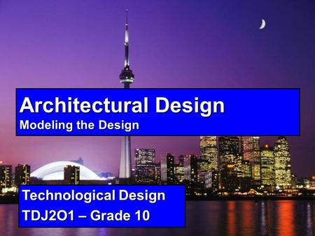Architectural Design Modeling the Design Technological Design TDJ2O1 – Grade 10.