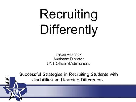 Recruiting Differently Jason Peacock Assistant Director UNT Office of Admissions Successful Strategies in Recruiting Students with disabilities and learning.