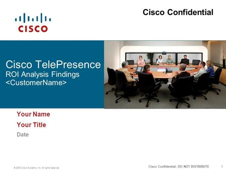 1 © 2006 Cisco Systems, Inc. All rights reserved. Cisco Confidential: DO NOT DISTRIBUTE Cisco TelePresence ROI Analysis Findings Your Name Your Title Date.