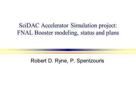 SciDAC Accelerator Simulation project: FNAL Booster modeling, status and plans Robert D. Ryne, P. Spentzouris.