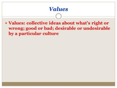 Values Values: collective ideas about what's right or wrong; good or bad; desirable or undesirable by a particular culture.