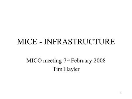 1 MICE - INFRASTRUCTURE MICO meeting 7 th February 2008 Tim Hayler.