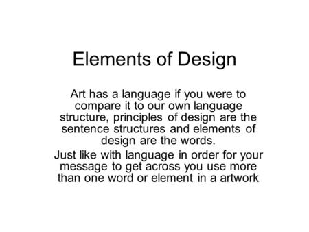 Elements of Design Art has a language if you were to compare it to our own language structure, principles of design are the sentence structures and elements.