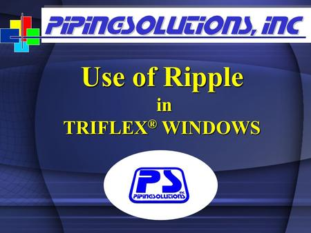 "Use of Ripple in in TRIFLEX ® WINDOWS. www.pipingsolutions.com Use of Ripple  ""Rippling"" is a powerful tool in TRIFLEX Windows  Using ""Ripple"" the user."