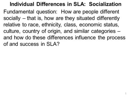 Individual Differences in SLA: Socialization Fundamental question: How are people different socially – that is, how are they situated differently relative.