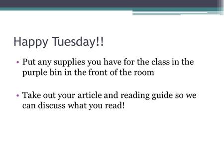 Happy Tuesday!! Put any supplies you have for the class in the purple bin in the front of the room Take out your article and reading guide so we can discuss.