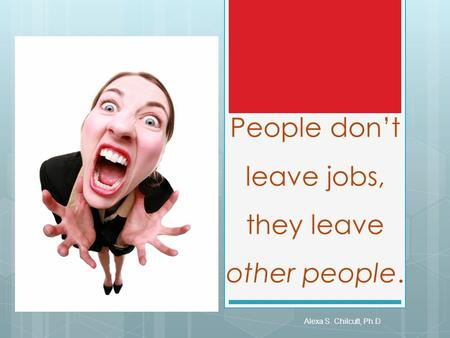People don't leave jobs, they leave other people. Alexa S. Chilcutt, Ph.D.