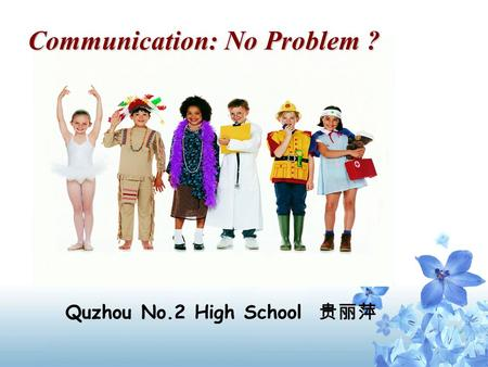 Communication: No Problem ? Communication: No Problem ? Quzhou No.2 High School 贵丽萍.