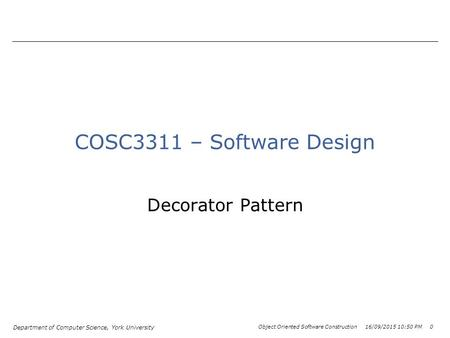 Department of Computer Science, York University Object Oriented Software Construction 16/09/2015 10:52 PM 0 COSC3311 – Software Design Decorator Pattern.