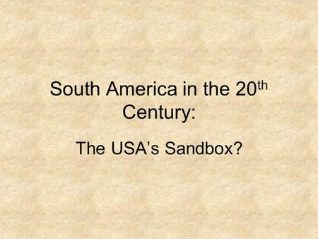 South America in the 20 th Century: The USA's Sandbox?