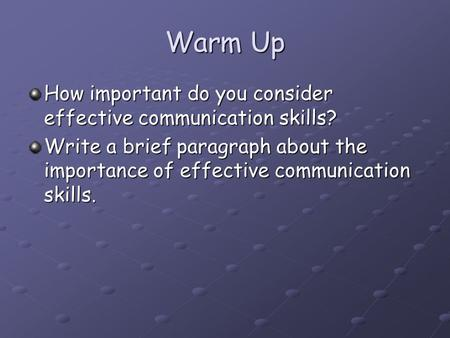 Warm Up How important do you consider effective communication skills? Write a brief paragraph about the importance of effective communication skills.