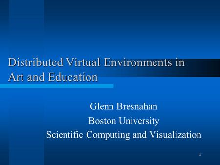 1 Distributed Virtual Environments in Art and Education Glenn Bresnahan Boston University Scientific Computing and Visualization.