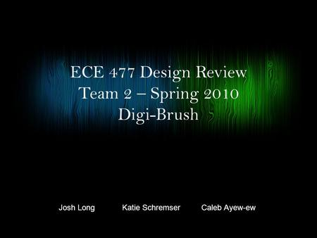 ECE 477 Design Review Team 2  Spring 2010 Digi-Brush Josh LongCaleb Ayew-ewKatie Schremser.