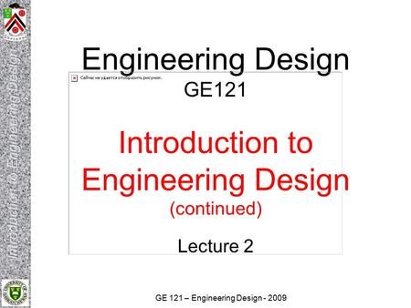 GE 121 – Engineering Design - 2009 Engineering Design GE121 Introduction to Engineering Design (continued) Lecture 2.