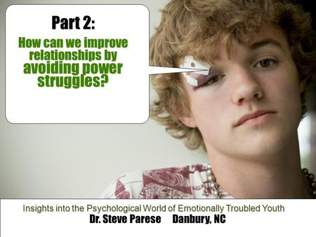 "Leave Me Alone! "" Dr. Steve Parese Danbury, NC Insights into the Psychological World of Emotionally Troubled Youth Part 2: How can we improve relationships."